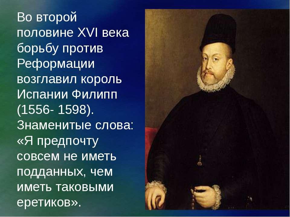 Во второй половине XVI века борьбу против Реформации возглавил король Испании...