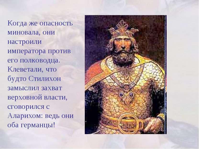 Когда же опасность миновала, они настроили императора против его полководца. ...