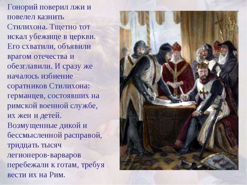 Гонорий поверил лжи и повелел казнить Стилихона. Тщетно тот искал убежище в ц...