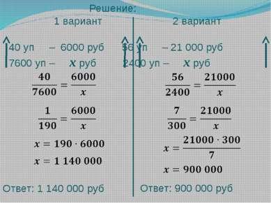 Решение: 1 вариант 2 вариант 40 уп – 6000 руб 56 уп – 21 000 руб 7600 уп – х ...