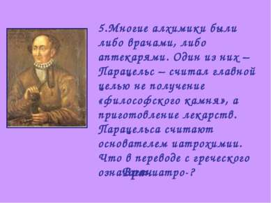 5.Многие алхимики были либо врачами, либо аптекарями. Один из них – Парацельс...