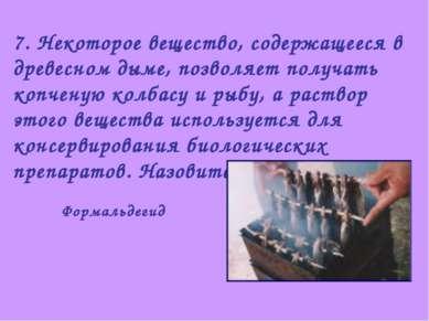 7. Некоторое вещество, содержащееся в древесном дыме, позволяет получать копч...