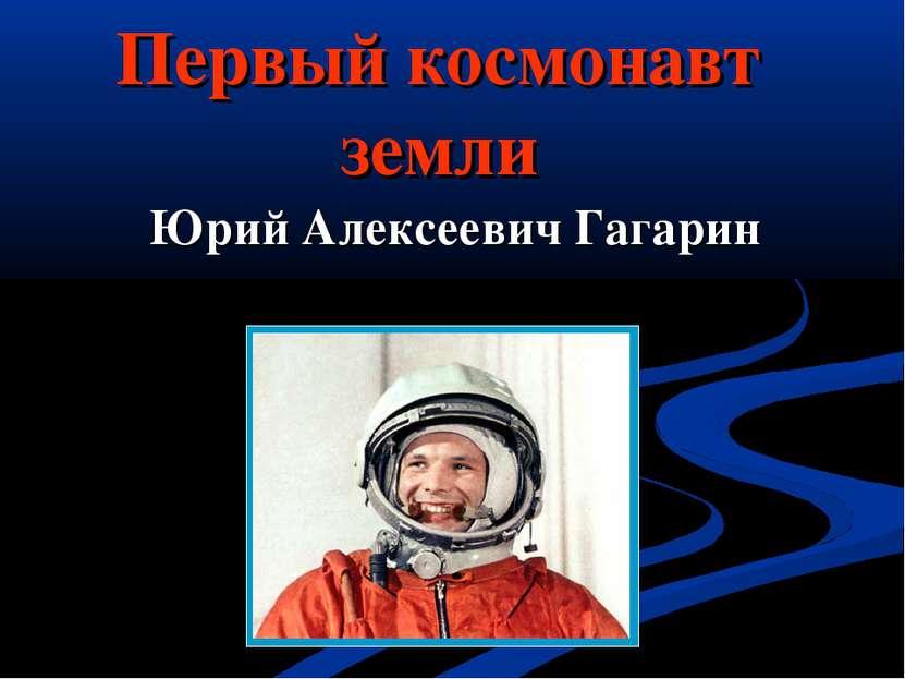 Первый космонавт земли Юрий Алексеевич Гагарин