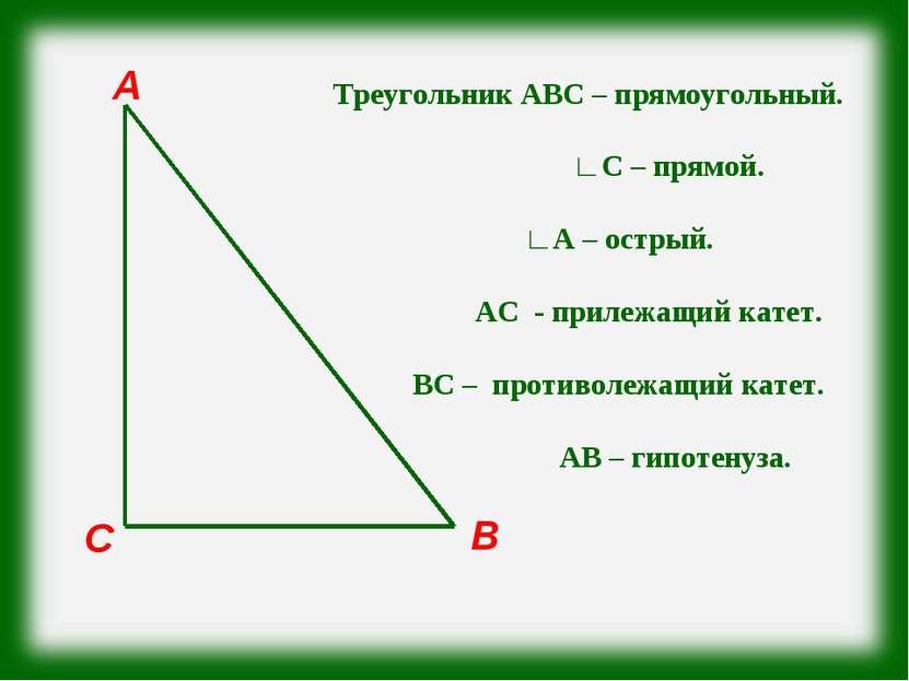 С В А Треугольник АВС – прямоугольный. ∟С – прямой. ∟А – острый. АС - прилежа...