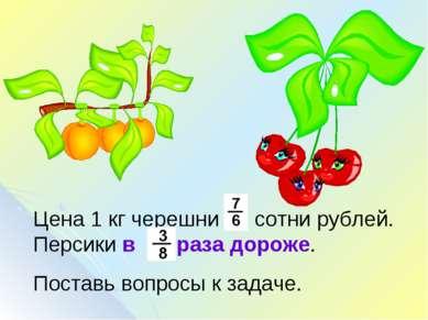 Цена 1 кг черешни сотни рублей. Персики в раза дороже. Поставь вопросы к задаче.