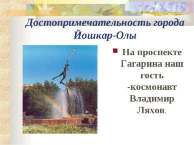 Достопримечательность города Йошкар-Олы На проспекте Гагарина наш гость -косм...