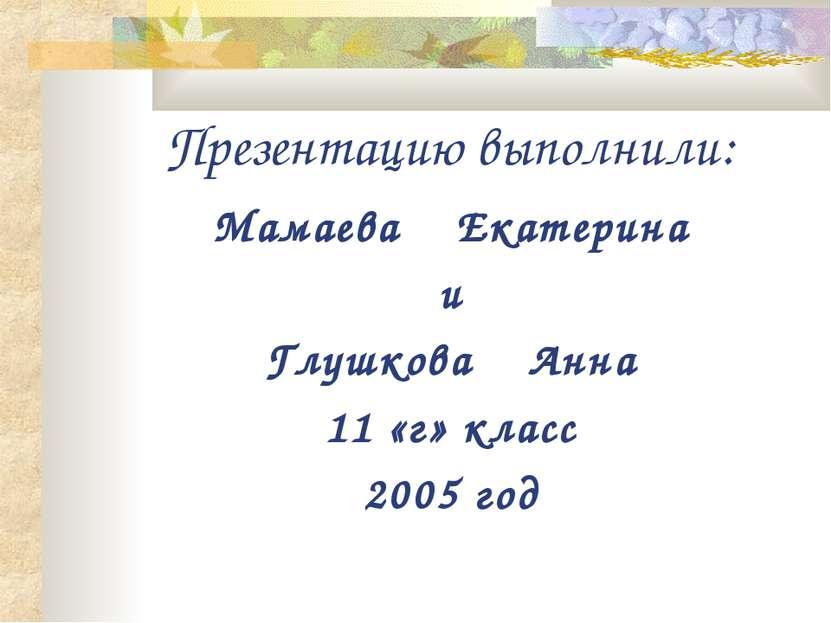 Презентацию выполнили: Мамаева Екатерина и Глушкова Анна 11 «г» класс 2005 год