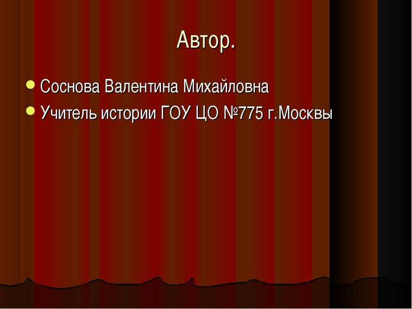 Автор. Соснова Валентина Михайловна Учитель истории ГОУ ЦО №775 г.Москвы