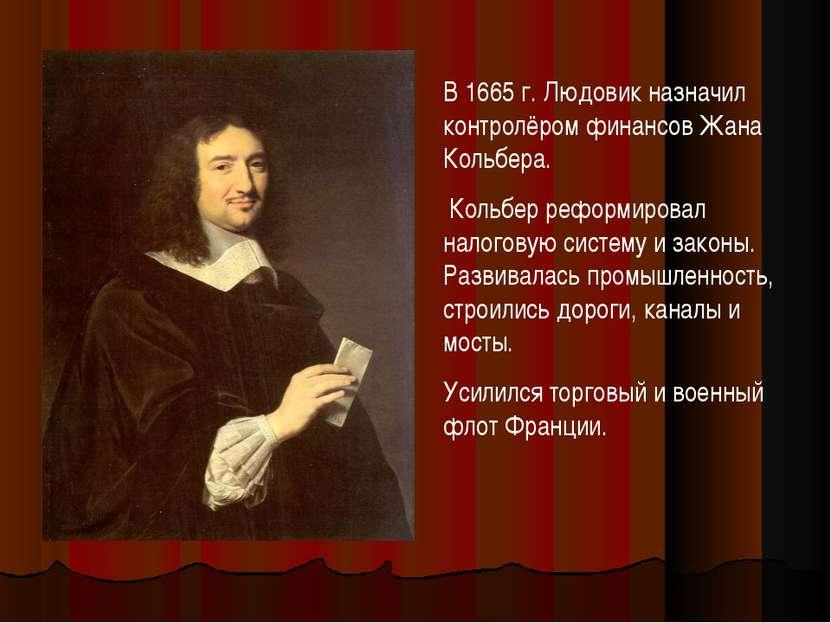 В 1665 г. Людовик назначил контролёром финансов Жана Кольбера. Кольбер реформ...