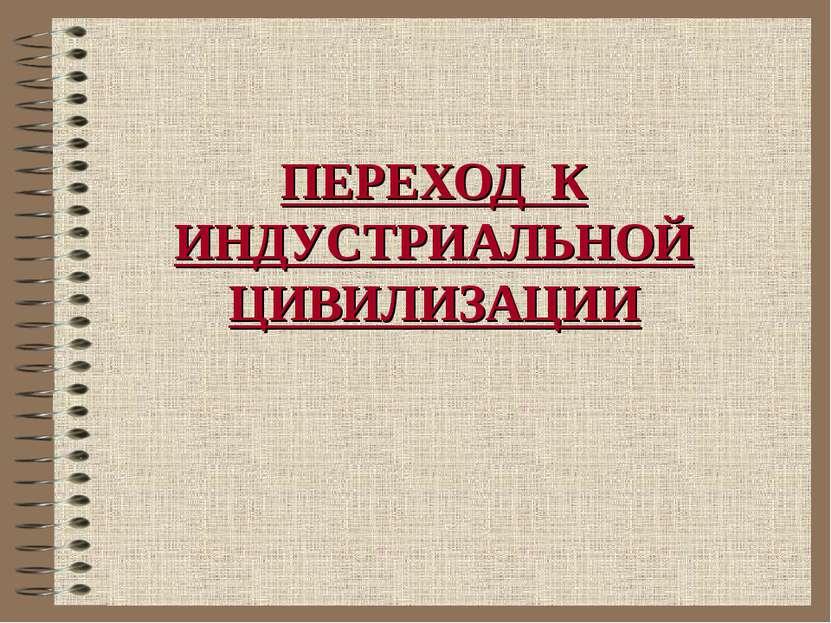 ПЕРЕХОД К ИНДУСТРИАЛЬНОЙ ЦИВИЛИЗАЦИИ