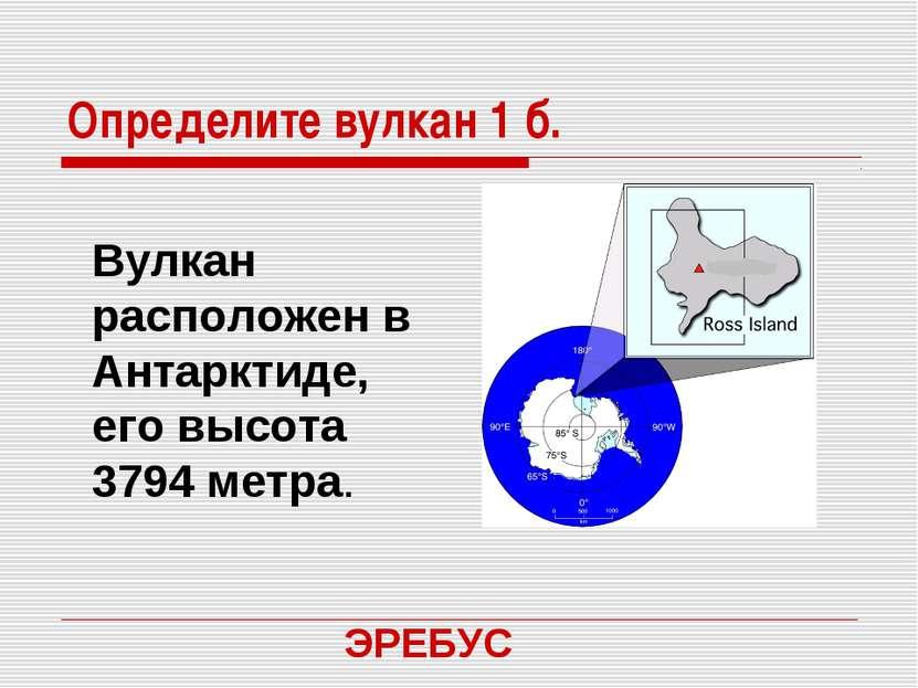 Определите вулкан 1 б. Вулкан расположен в Антарктиде, его высота 3794 метра....