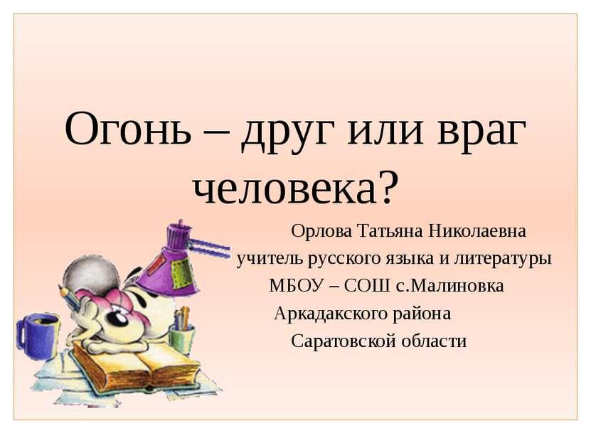 Огонь – друг или враг человека? Орлова Татьяна Николаевна учитель русского яз...