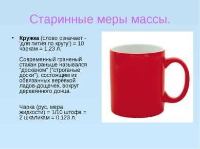 Старинные меры массы. Кружка(слово означает - 'для пития по кругу') = 10 чар...