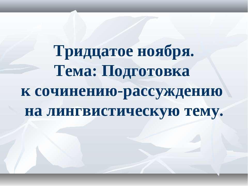 Тридцатое ноября. Тема: Подготовка к сочинению-рассуждению на лингвистическую...