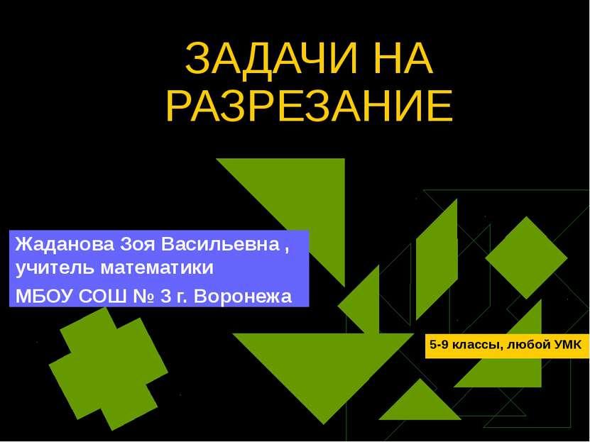 ЗАДАЧИ НА РАЗРЕЗАНИЕ Жаданова Зоя Васильевна , учитель математики МБОУ СОШ № ...