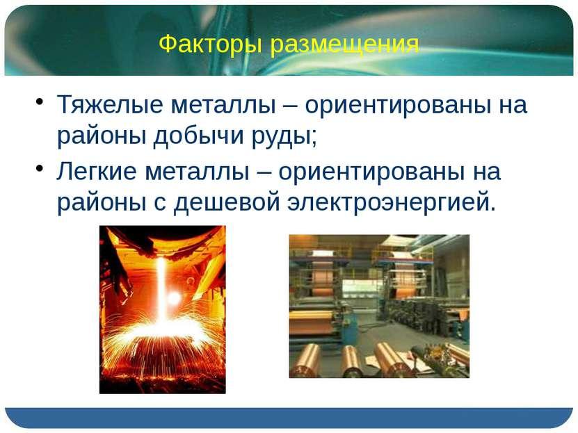 Факторы размещения Тяжелые металлы – ориентированы на районы добычи руды; Лег...