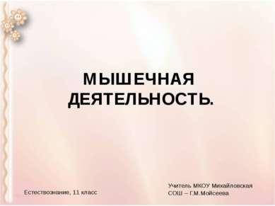 МЫШЕЧНАЯ ДЕЯТЕЛЬНОСТЬ. Естествознание, 11 класс Учитель МКОУ Михайловская СОШ...