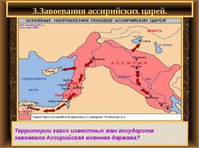 3.Завоевания ассирийских царей. Территории каких известных вам государств зав...
