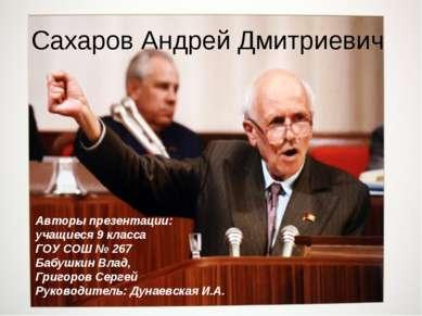 Сахаров Андрей Дмитриевич Авторы презентации: учащиеся 9 класса ГОУ СОШ № 267...