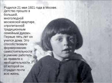 Родился 21 мая 1921 года в Москве. Детство прошло в большой, многолюдной моск...