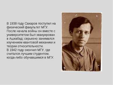В 1938 году Сахаров поступил на физический факультет МГУ. После начала войны ...
