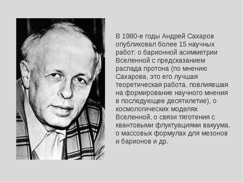 В 1980-е годы Андрей Сахаров опубликовал более 15 научных работ: о барионной ...