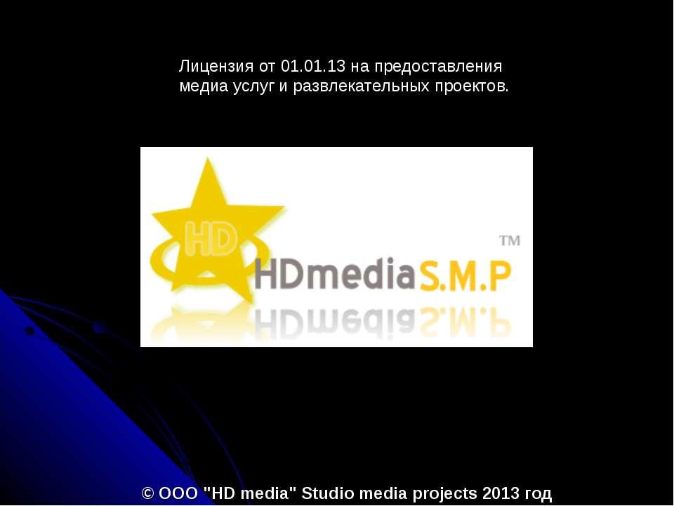 """© ООО """"HD media"""" Studio media projects 2013 год Лицензия от 01.01.13 на предо..."""