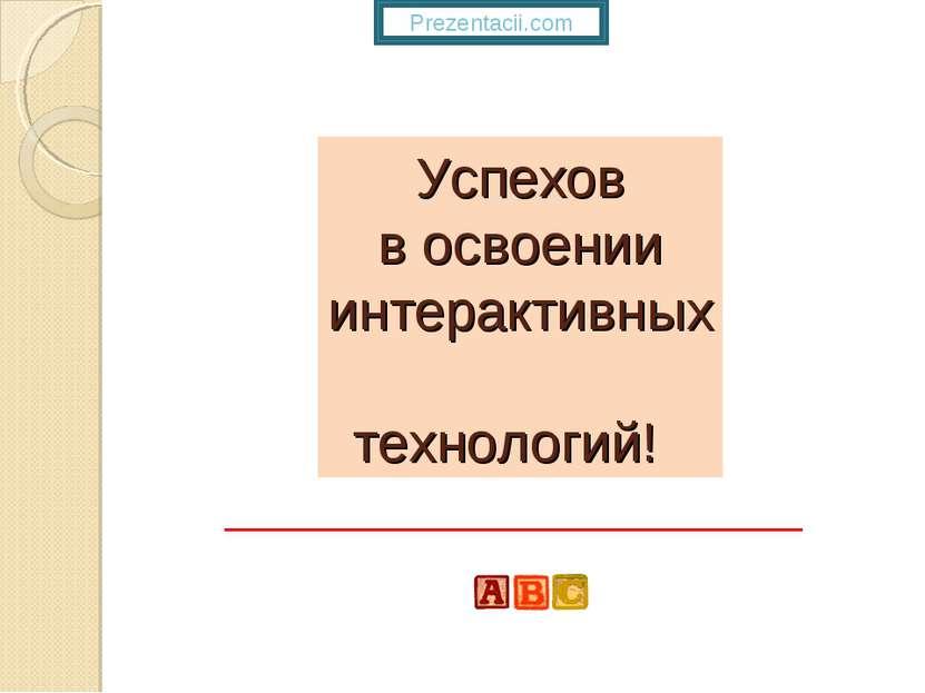 Успехов в освоении интерактивных технологий! Prezentacii.com