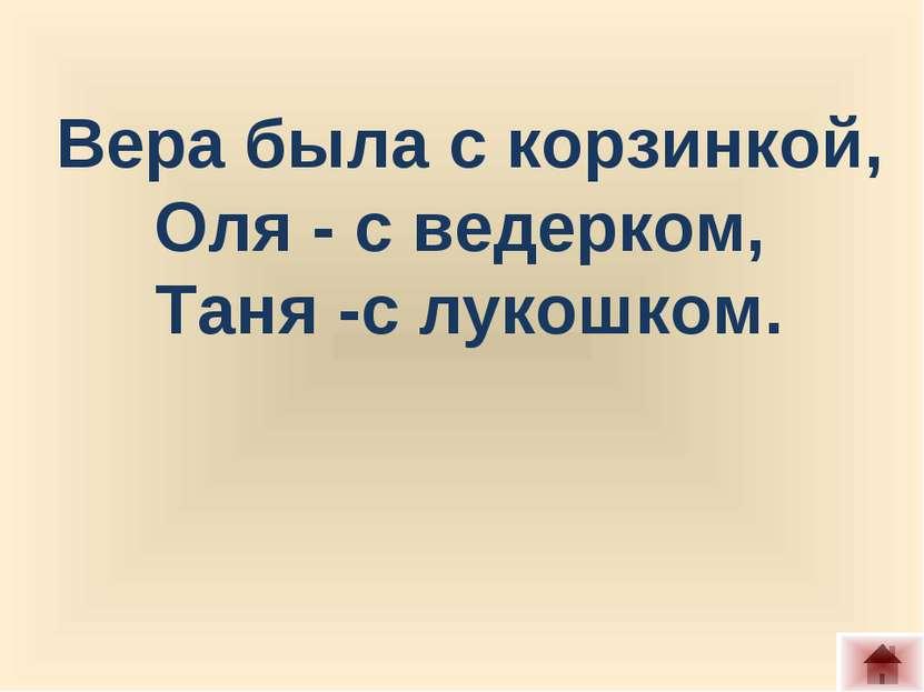 Вера была с корзинкой, Оля - с ведерком, Таня -с лукошком.
