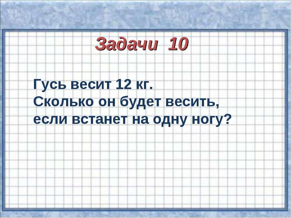Задачи 10 Гусь весит 12 кг. Сколько он будет весить, если встанет на одну ногу?