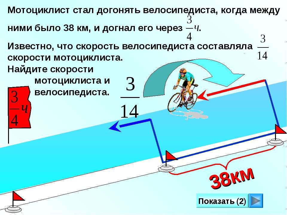 Мотоциклист стал догонять велосипедиста, когда между ними было 38 км, и догна...