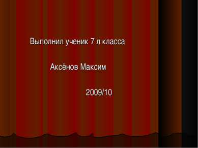 Выполнил ученик 7 л класса Аксёнов Максим 2009/10