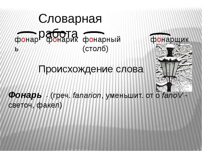 Словарная работа фонарь фонарик фонарный (столб) фонарщик Происхождение слова...