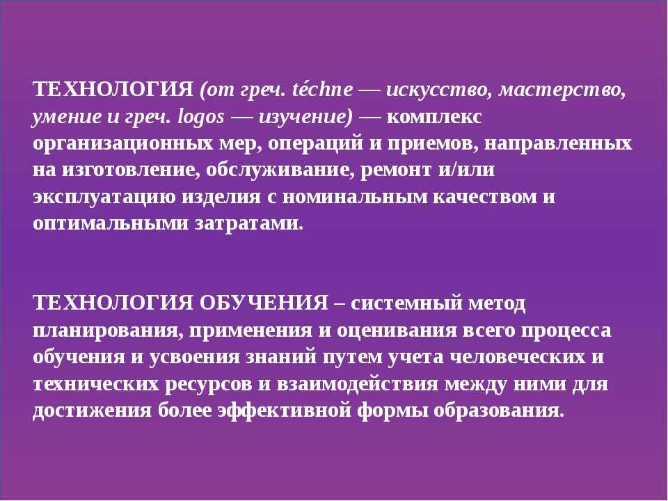 ТЕХНОЛОГИЯ (от греч. téchne — искусство, мастерство, умение и греч. logos — и...
