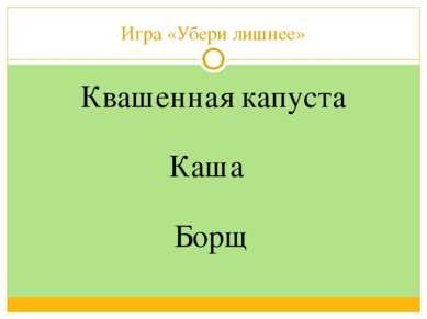Игра «Убери лишнее» Квашенная капуста Борщ Каша