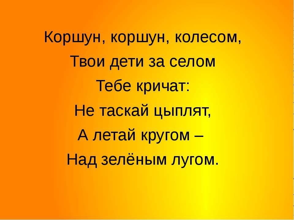 Коршун, коршун, колесом, Твои дети за селом Тебе кричат: Не таскай цыплят, А ...