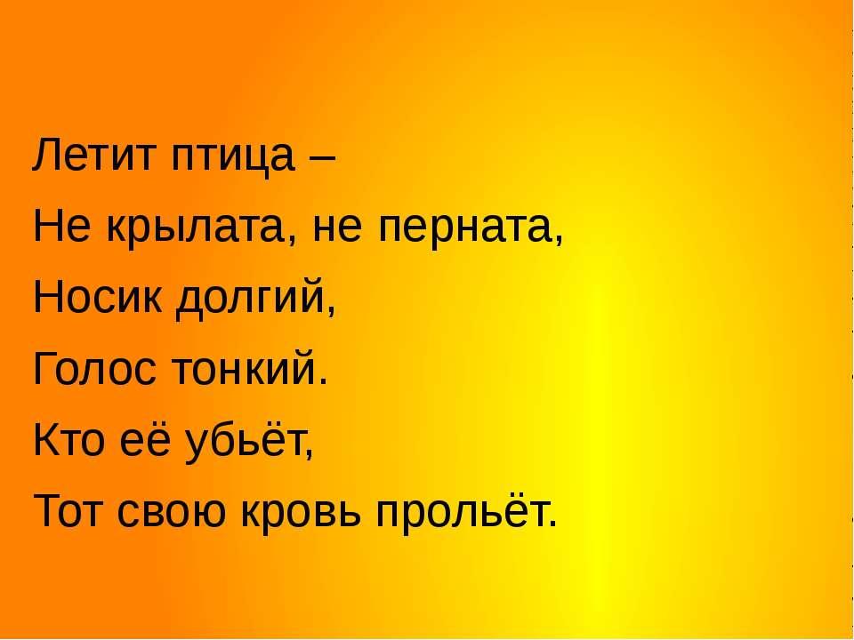 Летит птица – Не крылата, не перната, Носик долгий, Голос тонкий. Кто её убьё...