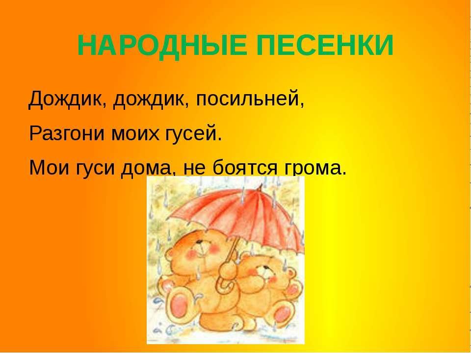 НАРОДНЫЕ ПЕСЕНКИ Дождик, дождик, посильней, Разгони моих гусей. Мои гуси дома...
