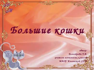 Большие кошки автор: Белозёрова Т.В. учитель начальных классов МАОУ Ильинской...