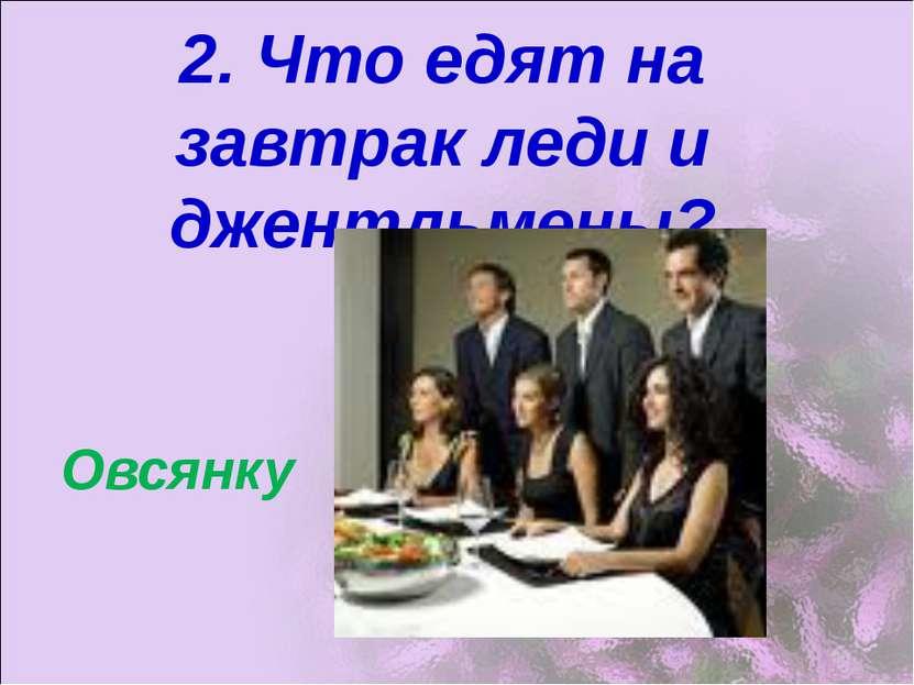 2. Что едят на завтрак леди и джентльмены? Овсянку