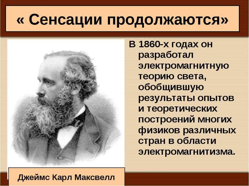« Сенсации продолжаются» В 1860-х годах он разработал электромагнитную теорию...
