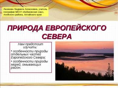 ПРИРОДА ЕВРОПЕЙСКОГО СЕВЕРА Нам предстоит изучить: особенности природы отдель...