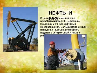 НЕФТЬ И ГАЗ В настоящее времени в крае разрабатываются: 89нефтяных, 3газовы...