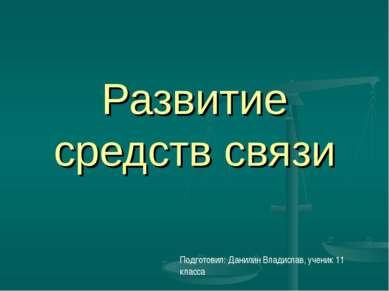 Развитие средств связи Подготовил: Данилин Владислав, ученик 11 класса
