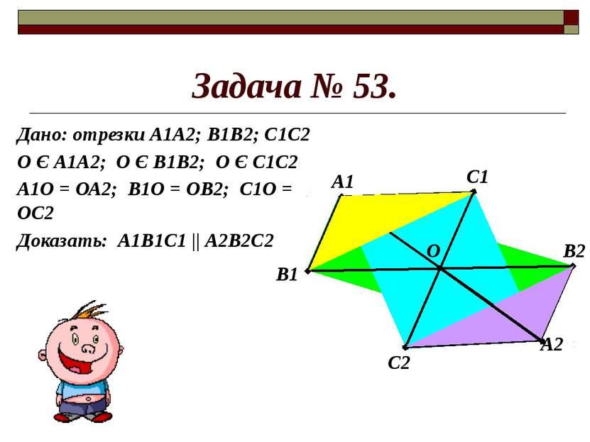 Задача № 53. Дано: отрезки А1А2; В1В2; С1С2 О Є А1А2; О Є В1В2; О Є С1С2 А1О ...