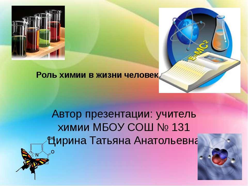 Роль химии в жизни человека. Автор презентации: учитель химии МБОУ СОШ № 131 ...