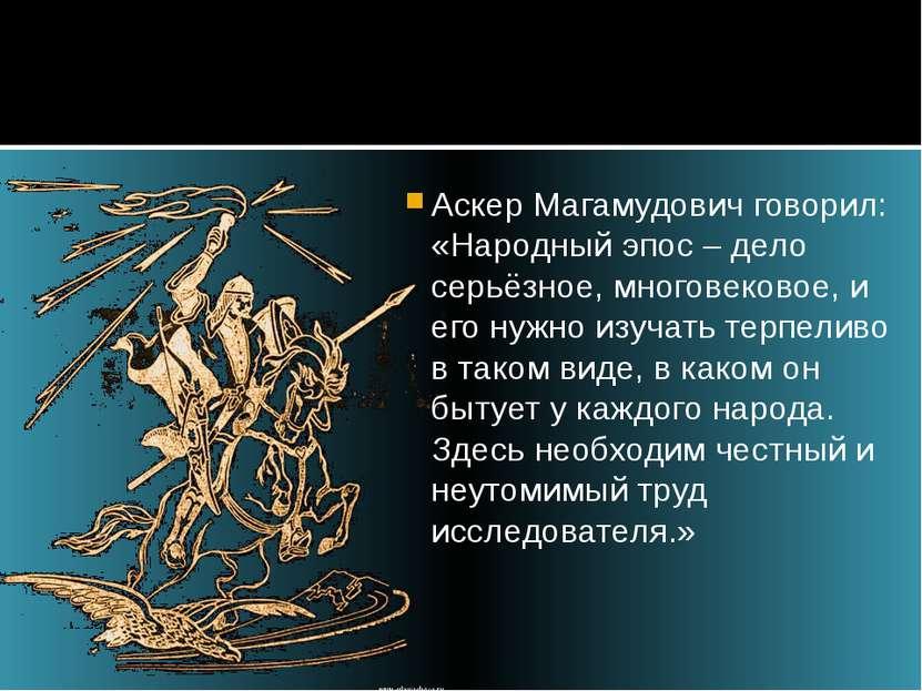 Аскер Магамудович говорил: «Народный эпос – дело серьёзное, многовековое, и е...