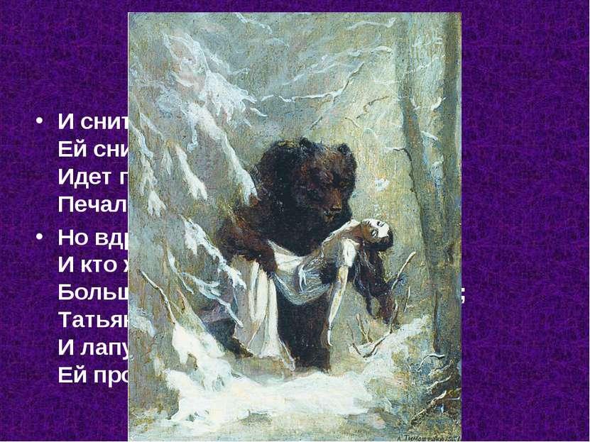 И снится чудный сон Татьяне, Ей снится, будто бы она Идет по снеговой поляне,...