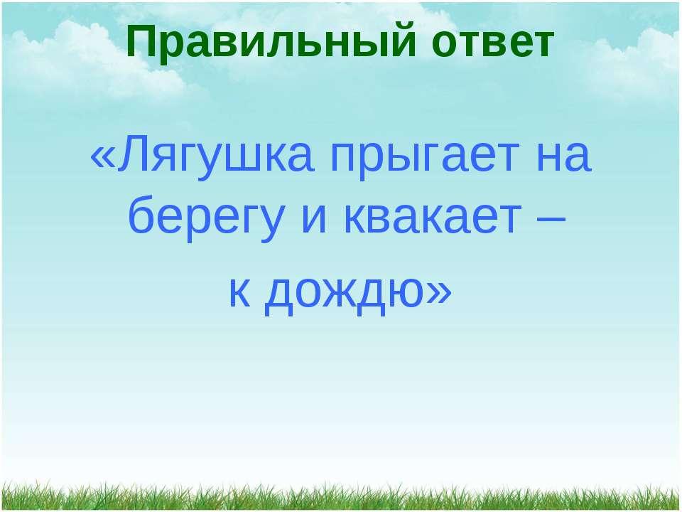 «Лягушка прыгает на берегу и квакает – к дождю» Правильный ответ