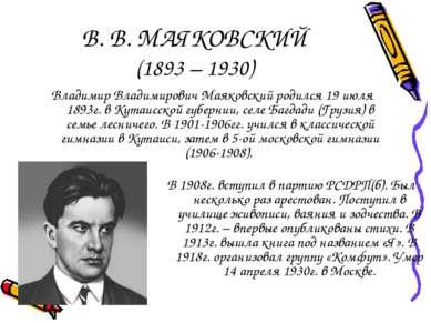 В. В. МАЯКОВСКИЙ (1893 – 1930) Владимир Владимирович Маяковский родился 19 ию...